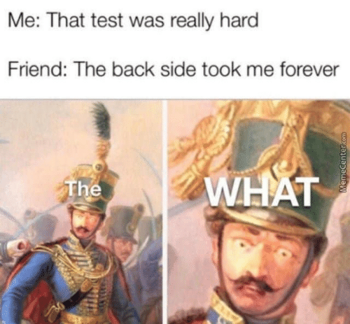 Memecenter Com: Me: That test was really hard  Friend: The back side took me forever  WHAT  The  MemeCenter.com