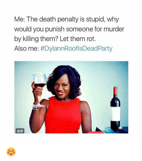 party gif: Me: The death penalty is stupid, why  would you punish someone for murder  by killing them? Let them rot.  Also me  DylannRooflsDead Party  GIF ☺️