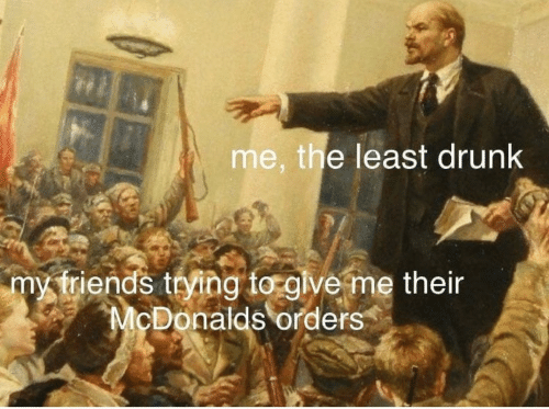 Drunk, McDonalds, and Give Me: me, the least drunk  my triends trying to give me their  McDonalds orders