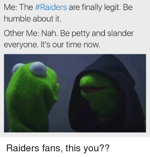 raiders-fans: Me: The #Raiders are finally legit. Be  humble about it.  Other Me: Nah. Be petty and slander  everyone. It's our time now. Raiders fans, this you??