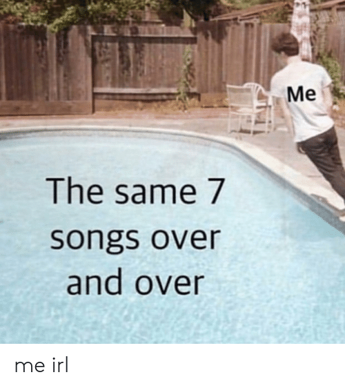 Over And Over: Me  The same 7  songs over  and over me irl