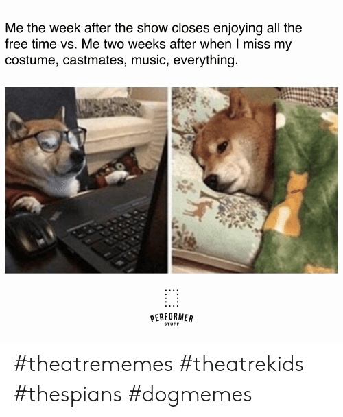 Music, Free, and Stuff: Me the week after the show closes enjoying all the  free time vs. Me two weeks after when I miss my  costume, castmates, music, everything  PERFORMEA  STUFF #theatrememes #theatrekids #thespians #dogmemes