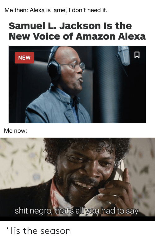 I Dont Need: Me then: Alexa is lame, I don't need it.  Samuel L. Jackson Is the  New Voice of Amazon Alexa  NEW  Me now:  shit negro, that's all you had to say 'Tis the season
