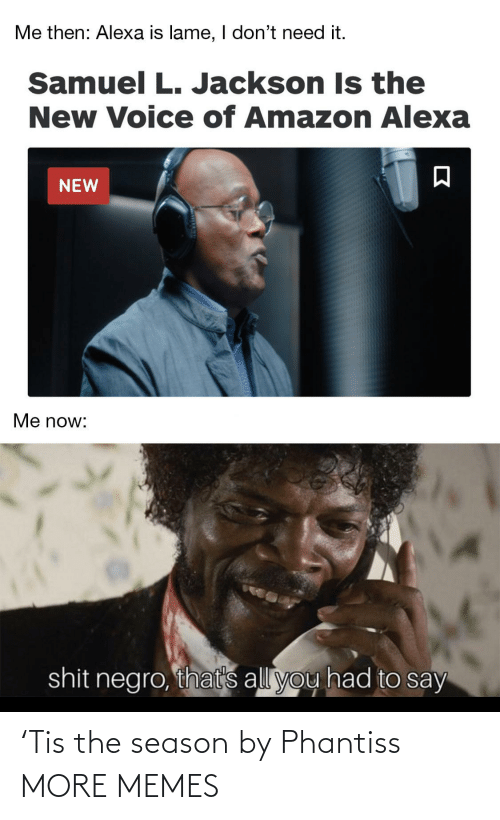 Samuel L. Jackson: Me then: Alexa is lame, I don't need it.  Samuel L. Jackson Is the  New Voice of Amazon Alexa  NEW  Me now:  shit negro, that's all you had to say 'Tis the season by Phantiss MORE MEMES