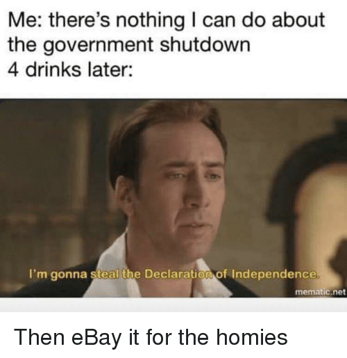 Declaration of Independence: Me: there's nothing I can do about  the government shutdown  4 drinks later:  I'm gonna steal the Declaration of Independence  mematic.net Then eBay it for the homies
