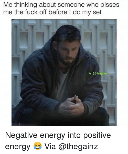 Energy, Fuck, and Who: Me thinking about someone who pisses  me the fuck off before I do my set  IG: @thegainz Negative energy into positive energy 😂 Via @thegainz