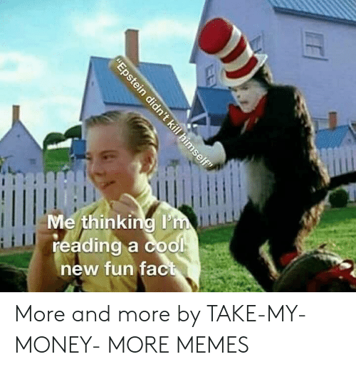 """My Money: Me thinking I'm  reading a cool  new fun fact  """"Epstein didn't kill himself"""" More and more by TAKE-MY-MONEY- MORE MEMES"""