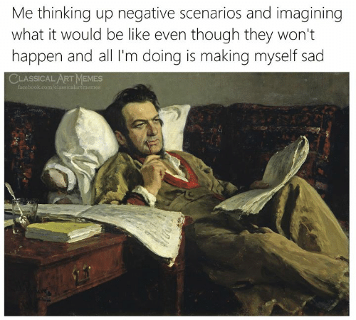 imagining: Me thinking up negative scenarios and imagining  what it would be like even though they won't  happen and all I'm doing is making myself sad  CLASSICAL ART MEMES  facebook.com/classicalartmemes
