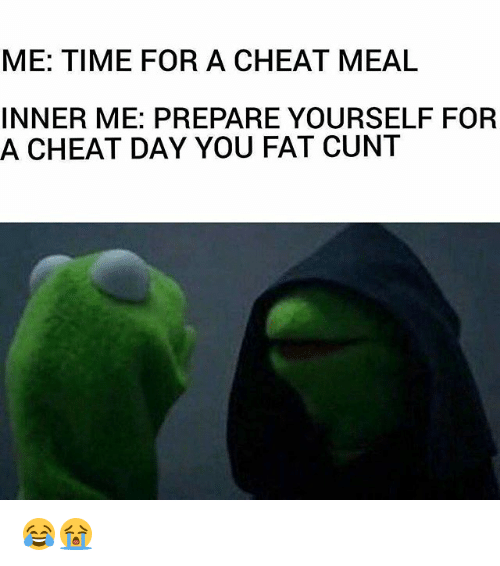 Cheat Day: ME: TIME FOR A CHEAT MEAL  INNER ME: PREPARE YOURSELF FOR  A CHEAT DAY YOU FAT CUNT 😂😭