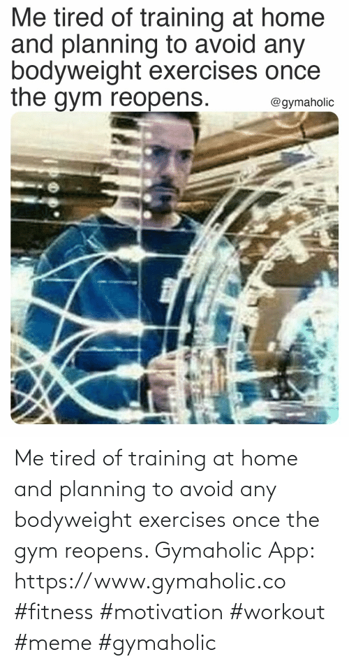tired: Me tired of training at home and planning to avoid any bodyweight exercises once the gym reopens.  Gymaholic App: https://www.gymaholic.co  #fitness #motivation #workout #meme #gymaholic