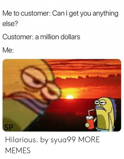 Dank, Memes, and Target: Me to customer: Can I get you anything  else?  Customer: a million dollars  Me:  SP Hilarious. by syua99 MORE MEMES