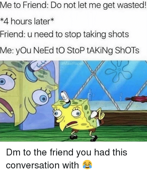 Memes, 🤖, and Friend: Me to Friend: Do not let me get wasted!  *4 hours later  Friend: u need to stop taking shots  Me: you NeEd tO StoP tAKİNg ShOT's Dm to the friend you had this conversation with 😂