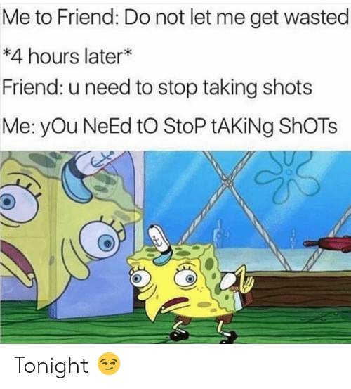 Funny, Friend, and You: Me to Friend: Do not let me get wasted  *4 hours later*  Friend: u need to stop taking shots  Me: yOu NeEd tO StoP tAKiNg ShOTs Tonight 😏