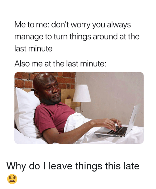 Why, You, and Last Minute: Me to me: don't worry you always  manage to turn things around at the  last minute  Also me at the last minute: Why do I leave things this late😫