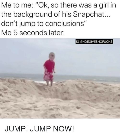 """Snapchat, Girl, and Girl Memes: Me to me: """"Ok, so there was a girl in  the background of his Snapchat  don't jump to conclusions""""  Me 5 seconds later:  IG @HOEGIVESNOFUCKS JUMP! JUMP NOW!"""
