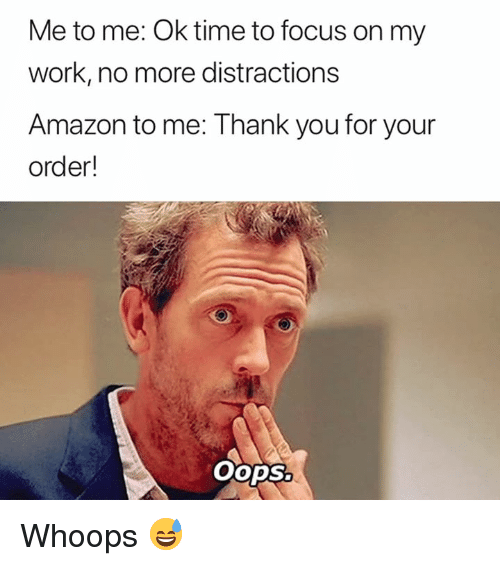 Distractions: Me to me: Ok time to focus on my  work, no more distractions  Amazon to me: Thank you for your  order!  OopSo Whoops 😅