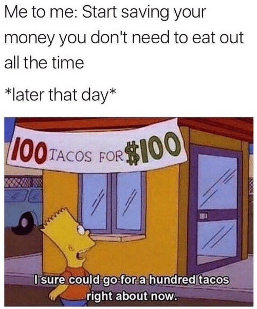 tacos: Me to me: Start saving your  money you don't need to eat out  all the time  *later that day*  I00TACOS FOROO,  I sure could go for a hundred tacos  right about now.