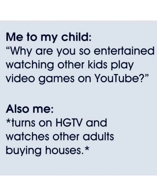 "Video Games, youtube.com, and Games: Me to my child:  ""Why are you so entertained  watching other kids play  video games on YouTube?""  Also me:  *turns on HGTV and  watches other adults  buying houses.*"