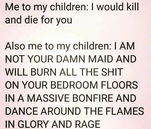Floors: Me to my children: I would kill  and die for you  Also me to my children: I AM  NOT YOUR DAMN MAID AND  WILL BURN ALL THE SHIT  ON YOUR BEDROOM FLOORS  IN A MASSIVE BONFIRE AND  DANCE AROUND THE FLAMES  IN GLORY AND RAGE