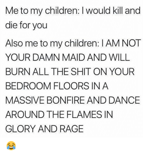 Floors: Me to my children: I would kill and  die for you  Also me to my children: I AM NOT  YOUR DAMN MAID AND WILL  BURN ALL THE SHIT ON YOUR  BEDROOM FLOORS IN A  MASSIVE BONFIRE AND DANCE  AROUND THE FLAMES IN  GLORY AND RAGE 😂
