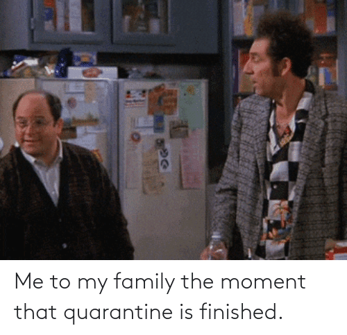 Me To: Me to my family the moment that quarantine is finished.