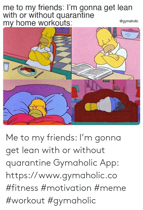 Me To: Me to my friends: I'm gonna get lean with or without quarantine  Gymaholic App: https://www.gymaholic.co  #fitness #motivation #meme #workout #gymaholic