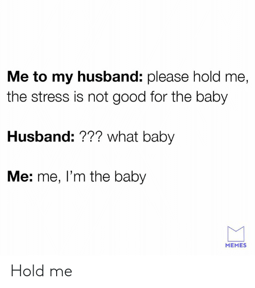 baby memes: Me to my husband: please hold me  the stress is not good for the baby  Husband: ??? what baby  Me: me, l'm the baby  MEMES Hold me