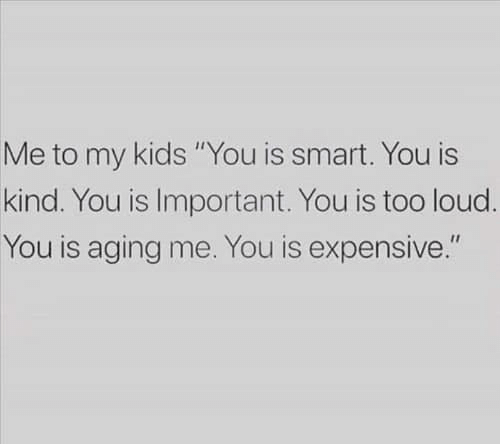 "aging: Me to my kids ""You is smart. You is  kind. You is Important. You is too loud.  You is aging me. You is expensive."""