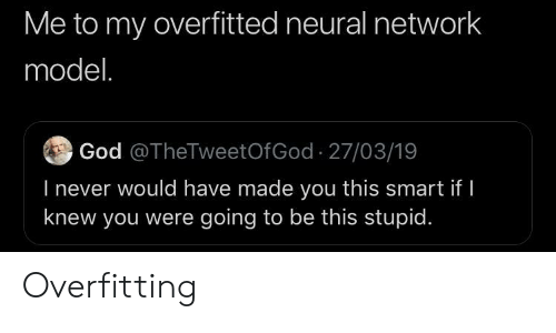 God, Never, and Smart: Me to my overfitted neural network  model.  God @TheTweetOfGod 27/03/19  l never would have made you this smart if  knew you were going to be this stupid Overfitting
