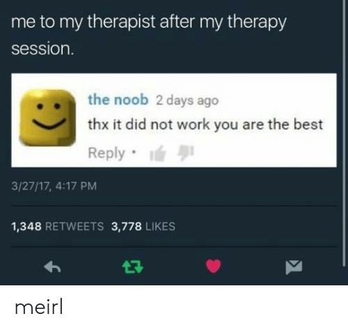 Best Reply: me to my therapist after my therapy  session.  the noob 2 days ago  thx it did not work you are the best  Reply  3/27/17, 4:17 PM  1,348 RETWEETS 3,778 LIKES meirl