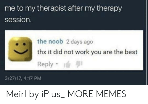 Best Reply: me to my therapist after my therapy  session.  .the noob 2 days ago  thx it did not work you are the best  Reply  3/27/17, 4:17 PM Meirl by iPlus_ MORE MEMES