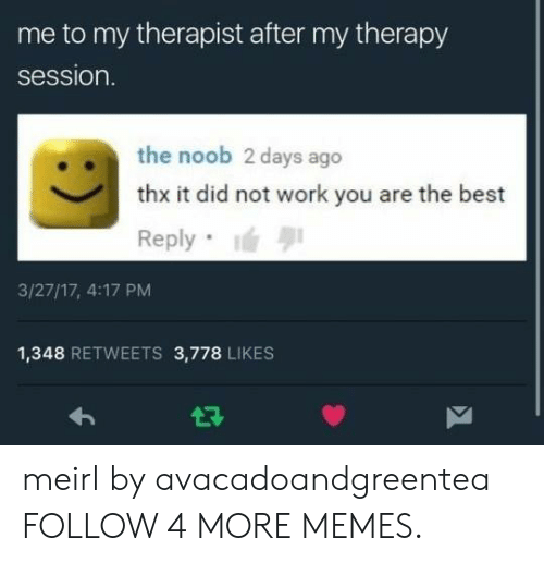 Best Reply: me to my therapist after my therapy  session.  the noob 2 days ago  thx it did not work you are the best  Reply  3/27/17, 4:17 PM  1,348 RETWEETS 3,778 LIKES  7 meirl by avacadoandgreentea FOLLOW 4 MORE MEMES.