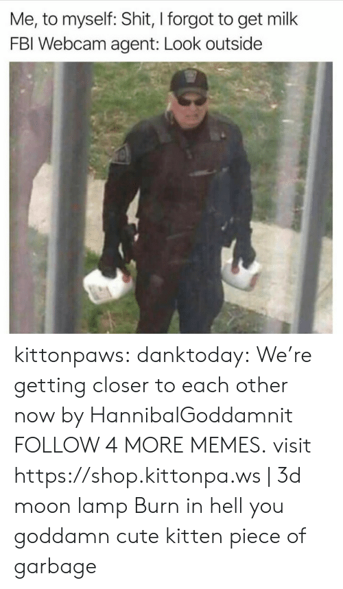 Were Getting: Me, to myself: Shit, I forgot to get milk  FBI Webcam agent: Look outside kittonpaws: danktoday:   We're getting closer to each other now by HannibalGoddamnit  FOLLOW 4 MORE MEMES.   visit https://shop.kittonpa.ws | 3d moon lamp  Burn in hell you goddamn cute kitten piece of garbage