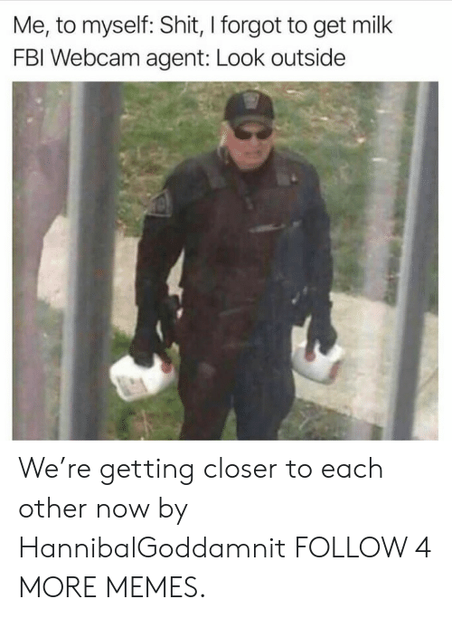 Were Getting: Me, to myself: Shit, I forgot to get milk  FBI Webcam agent: Look outside We're getting closer to each other now by HannibalGoddamnit FOLLOW 4 MORE MEMES.