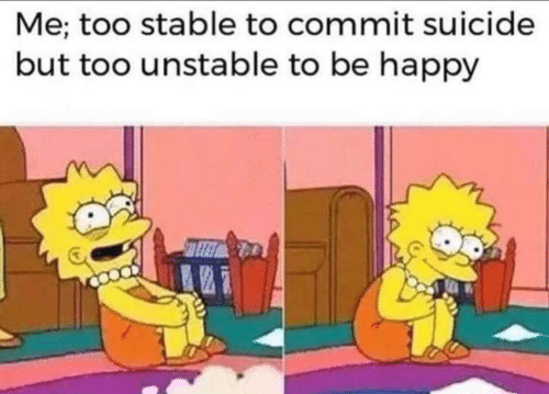 Happy, Suicide, and Be Happy: Me; too stable to commit suicide  but too unstable to be happy