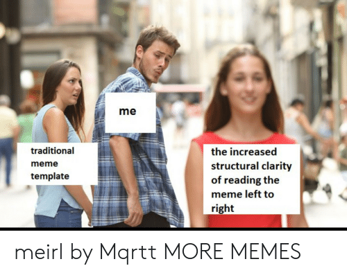 Dank, Meme, and Memes: me  traditional  meme  template  the increased  structural clarity  of reading the  meme left to  right meirl by Mqrtt MORE MEMES