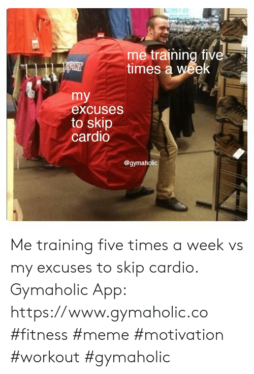 Meme, Fitness, and App: me training five  times a week  my  excuses  to skip  cardio  @gymaholic Me training five times a week vs my excuses to skip cardio.  Gymaholic App: https://www.gymaholic.co  #fitness #meme #motivation #workout #gymaholic