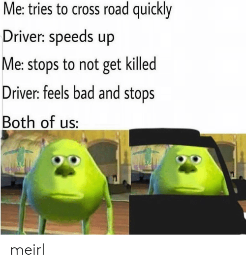 Bad, Cross, and MeIRL: Me: tries to cross road quickly  Driver: speeds up  Me: stops to not get killed  Driver: feels bad and stops  Both of us: meirl