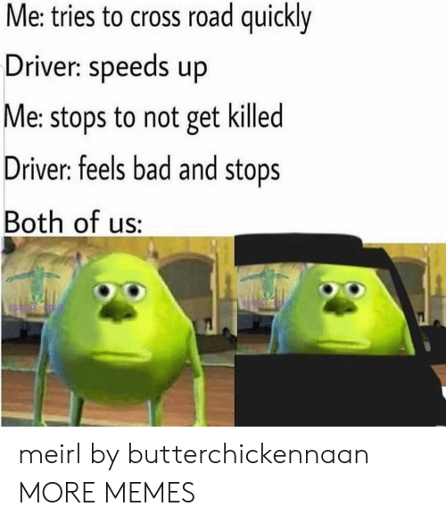 Bad, Dank, and Memes: Me: tries to cross road quickly  Driver: speeds up  Me: stops to not get killed  Driver: feels bad and stops  Both of us: meirl by butterchickennaan MORE MEMES
