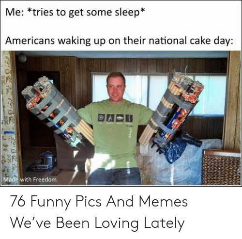 Pics And: Me: *tries to get some sleep*  Americans waking up on their national cake day:  Made with Freedom 76 Funny Pics And Memes We've Been Loving Lately