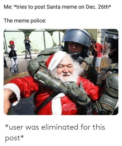 Santa Meme: Me: *tries to post Santa meme on Dec. 26th*  The meme police: *user was eliminated for this post*