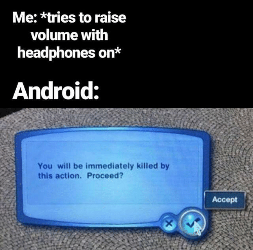 Android, Headphones, and Will: Me: *tries to raise  volume with  headphones on*  Android:  You will be immediately killed by  this action. Proceed?  Accept  X