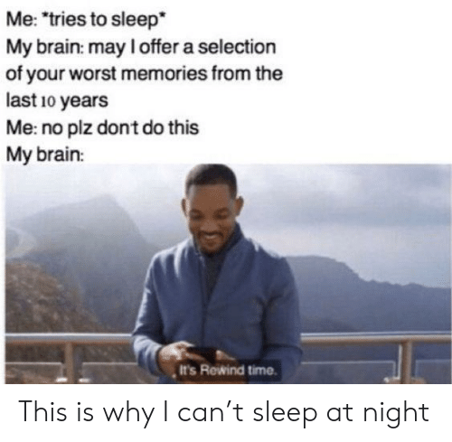 "Selection: Me: ""tries to sleep*  My brain: may I offer a selection  of your worst memories from the  last 10 years  Me: no plz dont do this  My brain:  It's Rewind time This is why I can't sleep at night"