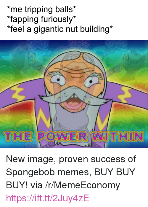 """fapping: me tripping balls*  fapping furiously*  """"feel a gigantic nut building*  THE PO WER WIT HUN <p>New image, proven success of Spongebob memes, BUY BUY BUY! via /r/MemeEconomy <a href=""""https://ift.tt/2Juy4zE"""">https://ift.tt/2Juy4zE</a></p>"""