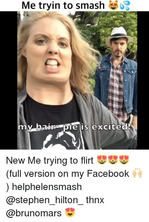 Excite: Me tryin to smash  my hairs pie is excite New Me trying to flirt 😻😻😻 (full version on my Facebook 🙌🏼) helphelensmash @stephen_hilton_ thnx @brunomars 😍