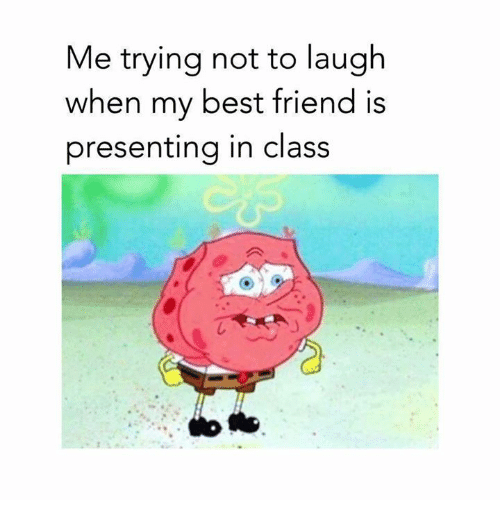 try not to laugh: Me trying not to laugh  when my best friend is  presenting in class