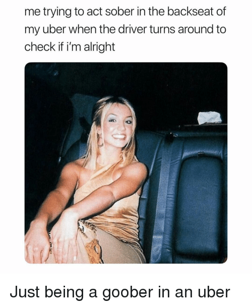 Memes, Uber, and Sober: me trying to act sober in the backseat of  my uber when the driver turns around to  check if i'm alright Just being a goober in an uber