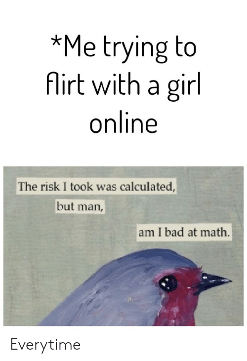 risk: *Me trying to  Airt with a girl  online  The risk I took was calculated,  but  man,  am I bad at math. Everytime