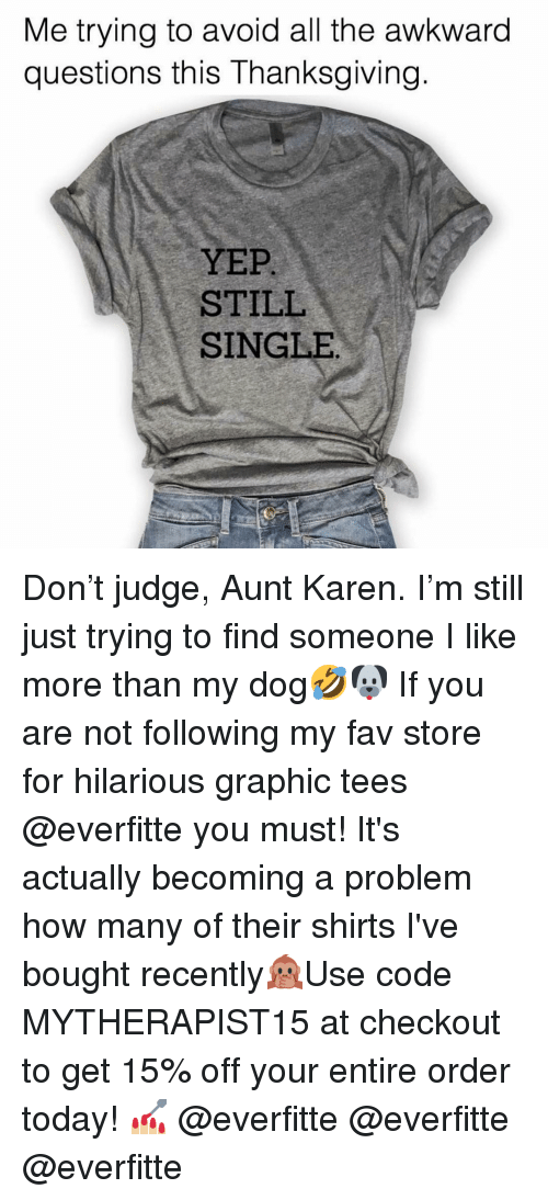 Thanksgiving, Awkward, and Today: Me trying to avoid all the awkward  questions this Thanksgiving.  YEP  STILL  SINGLE Don't judge, Aunt Karen. I'm still just trying to find someone I like more than my dog🤣🐶 If you are not following my fav store for hilarious graphic tees @everfitte you must! It's actually becoming a problem how many of their shirts I've bought recently🙊Use code MYTHERAPIST15 at checkout to get 15% off your entire order today! 💅🏼 @everfitte @everfitte @everfitte