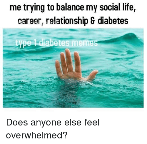 Memes, Diabetes, and 🤖: me trying to balance my social life,  career, relationship & diabetes  type diabetes memes Does anyone else feel overwhelmed?